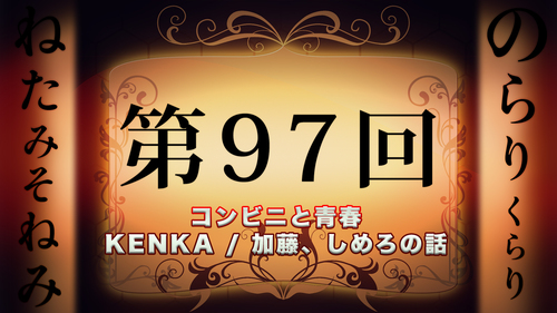 のらりくらりねたみそねみ 第97回放送 コンビニと青春/KENKA/加藤、しめろの話